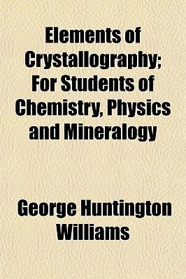 Elements of Crystallography; For Students of Chemistry, Physics and Mineralogy (Paperback): George Huntington Williams