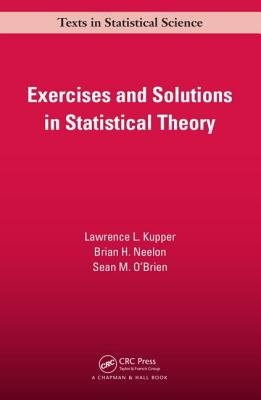 Exercises and Solutions in Statistical Theory (Paperback): Lawrence L. Kupper, Brian H. Neelon, Sean M. O'Brien