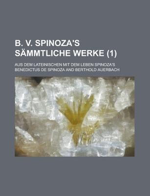 B. V. Spinoza's Sammtliche Werke; Aus Dem Lateinischen Mit Dem Leben Spinoza's (1) (Paperback): Us Government,...