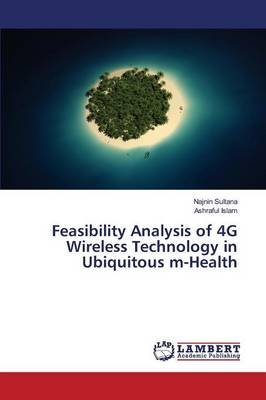 Feasibility Analysis of 4g Wireless Technology in Ubiquitous M-Health (Paperback): Sultana Najnin, Islam Ashraful
