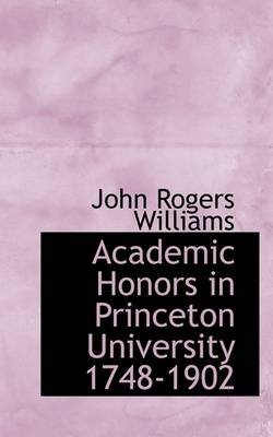 Academic Honors in Princeton University 1748-1902 (Hardcover): John Rogers Williams