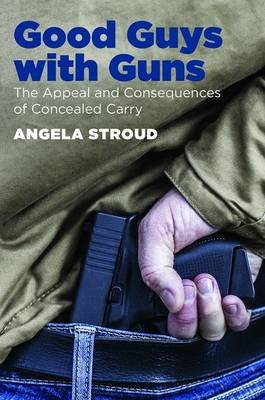 Good Guys with Guns - The Appeal and Consequences of Concealed Carry (Paperback): Angela Stroud