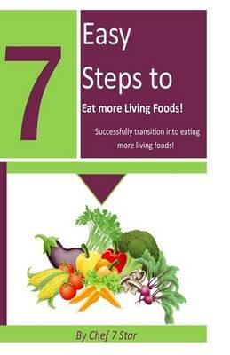 7 Easy Steps to Eat More Living Foods - Successfully Transition Into Eating More Living Foods (Paperback): Kenita T....