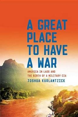 A Great Place to Have a War - America in Laos and the Birth of a Military CIA (Electronic book text): Joshua Kurlantzick