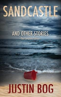 Sandcastle and Other Stories -- The Complete Edition (Paperback): Justin Bog