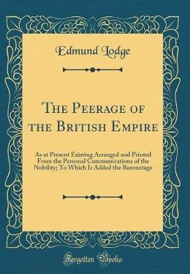 The Peerage of the British Empire as at Present Existing - Arranged and Printed from the Personal Communications of the...