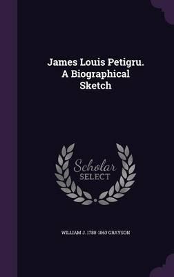 James Louis Petigru. a Biographical Sketch (Hardcover): William J. 1788-1863 Grayson