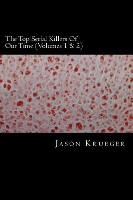 The Top Serial Killers of Our Time (Volumes 1 & 2) - True Crime Committed by the World's Most Notorious Serial Killers...