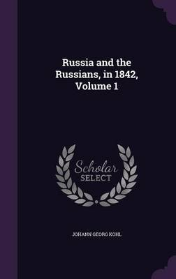 Russia and the Russians, in 1842, Volume 1 (Hardcover): Johann Georg Kohl