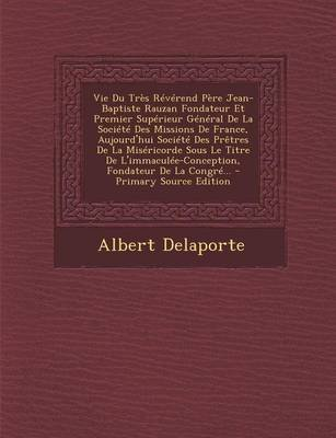 Vie Du Tres Reverend Pere Jean-Baptiste Rauzan Fondateur Et Premier Superieur General de La Societe Des Missions de France,...
