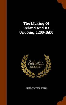 The Making of Ireland and Its Undoing, 1200-1600 (Hardcover): Alice Stopford Green