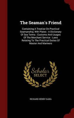 The Seaman's Friend - Containing a Treatise on Practical Seamanship, Wth Plates: A Dictionary of Sea Terms: Customs and...