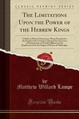 The Limitations Upon the Power of the Hebrew Kings - A Study in Hebrew Democracy; Thesis Presented to the Faculty of the...