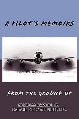 A Pilot's Memoirs-From the Ground Up (Paperback): Nicholas Gravino