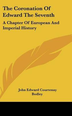 The Coronation of Edward the Seventh - A Chapter of European and Imperial History (Hardcover): John Edward Courtenay Bodley