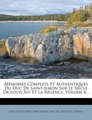 Memoires Complets Et Authentiques Du Duc de Saint-Simon Sur Le Siecle de Louis XIV Et La Regence, Volume 4... (English, French,...