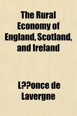The Rural Economy of England, Scotland, and Ireland (Paperback): Leonce De Lavergne