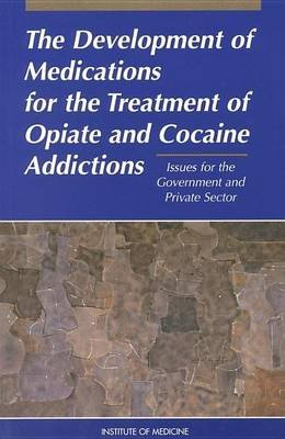 Development of Medications for the Treatment of Opiate and Cocaine Addictions, The: Issues for the Government and Private...