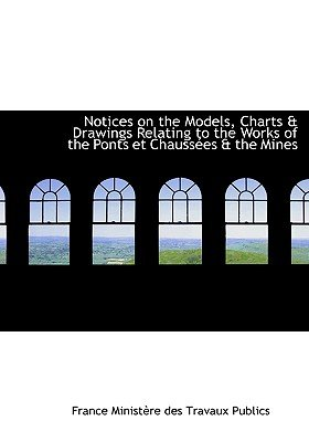 Notices on the Models, Charts a Drawings Relating to the Works of the Ponts Et Chaussaces a the Mine (Large print, Paperback,...