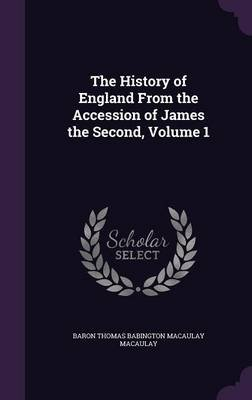 The History of England from the Accession of James the Second, Volume 1 (Hardcover): Baron Thomas Babington Macaula Macaulay