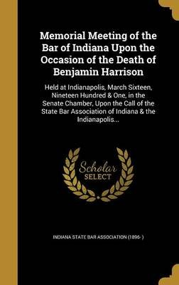 Memorial Meeting of the Bar of Indiana Upon the Occasion of the Death of Benjamin Harrison - Held at Indianapolis, March...