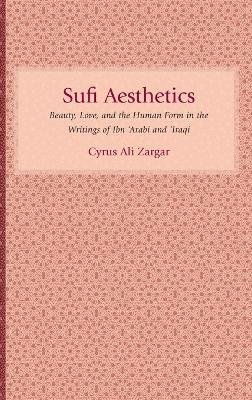 Sufi Aesthetics - Beauty, Love, and the Human Form in the Writings of Ibn 'Arabi and 'Iraqi (Hardcover): Cyrus Ali...