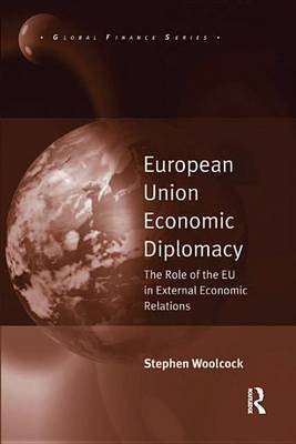European Union Economic Diplomacy - The Role of the EU in External Economic Relations (Electronic book text): Stephen Woolcock