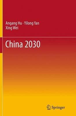 China 2030 (Paperback, Softcover reprint of the original 1st ed. 2014): Angang Hu, Yilong Yan, Xing Wei