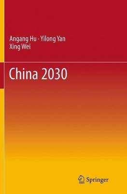 China 2030 (Paperback, Softcover reprint of the original 1st ed. 2014): Angang Hu, Yilong Yan, Xing Wei