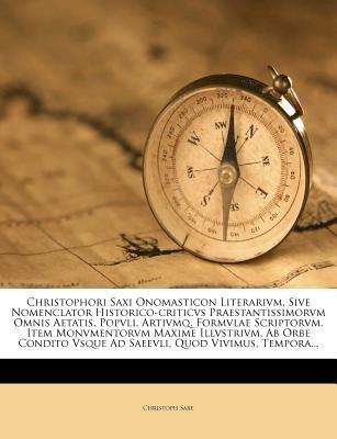 Christophori Saxi Onomasticon Literarivm, Sive Nomenclator Historico-Criticvs Praestantissimorvm Omnis Aetatis, Popvli,...