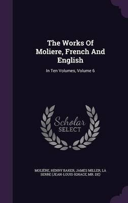 The Works of Moliere, French and English - In Ten Volumes, Volume 6 (Hardcover): Henry Baker, James Miller