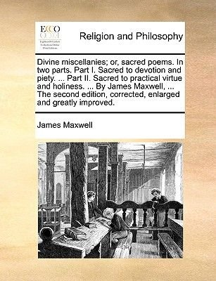 Divine Miscellanies; Or, Sacred Poems. in Two Parts. Part I. Sacred to Devotion and Piety. ... Part II. Sacred to Practical...