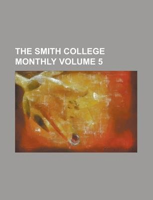 The Smith College Monthly Volume 5 (Paperback): Books Group, Anonymous
