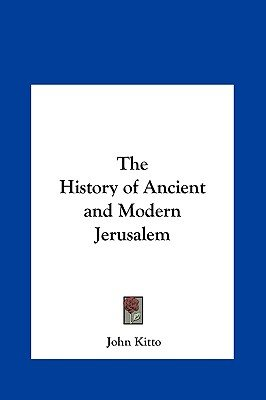 The History of Ancient and Modern Jerusalem (Hardcover): John Kitto
