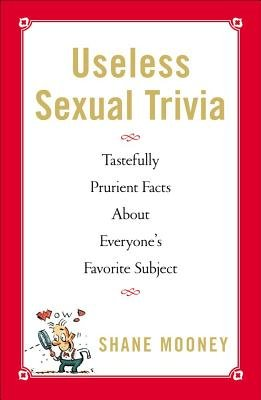 Useless Sexual Trivia - Tastefully Prurient Facts About Everyone's Favorite Subject (Electronic book text): Shane Mooney