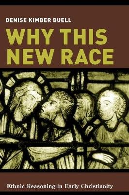 Why This New Race - Ethnic Reasoning in Early Christianity (Hardcover, ,): Denise Buell