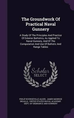 The Groundwork of Practical Naval Gunnery - A Study of the Principles and Practice of Exterior Ballistics, as Applied to Naval...
