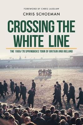 Crossing The White Line - The 1969/70 Springboks Tour Of Britain And Ireland (Paperback): Chris Schoeman