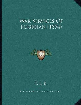 War Services of Rugbeian (1854) (Paperback): T L B