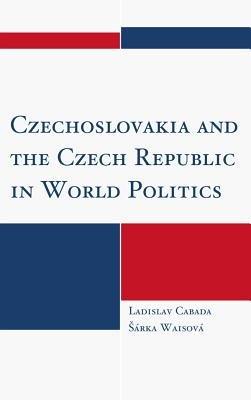 Czechoslovakia and the Czech Republic in World Politics (Electronic book text): Ladislav Cabada, Rka Waisov, Arka Waisova