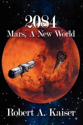 2084 - Mars, A New World (Hardcover): Robert A. Kaiser
