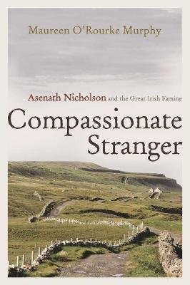Compassionate Stranger - Asenath Nicholson and the Great Irish Famine (Hardcover): Maureen O'Rourke Murphy
