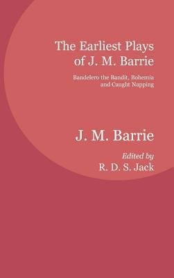 The Earliest Plays of J. M. Barrie - Bandelero the Bandit, Bohemia and Caught Napping (Hardcover, Annotated edition): J.M....