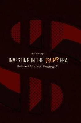 Investing in the Trump Era - How Economic Policies Impact Financial Markets (Hardcover, 1st ed. 2018): Nicholas P. Sargen