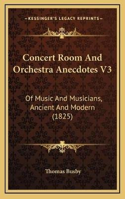 Concert Room and Orchestra Anecdotes V3 - Of Music and Musicians, Ancient and Modern (1825) (Hardcover): Thomas Busby