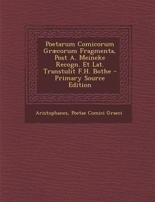 Poetarum Comicorum Graecorum Fragmenta, Post A. Meineke Recogn. Et Lat. Transtulit F.H. Bothe - Primary Source Edition...