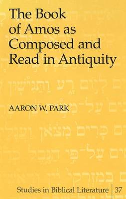 The Book of Amos as Composed and Read in Antiquity (Hardcover): Aaron W. Park