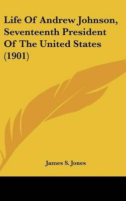 Life of Andrew Johnson, Seventeenth President of the United States (1901) (Hardcover): James S. Jones