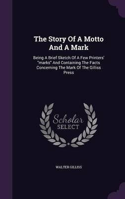 The Story of a Motto and a Mark - Being a Brief Sketch of a Few Printers' Marks and Containing the Facts Concerning the...