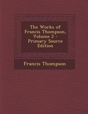 The Works of Francis Thompson, Volume 2 (Paperback, Primary Source ed.): Francis Thompson